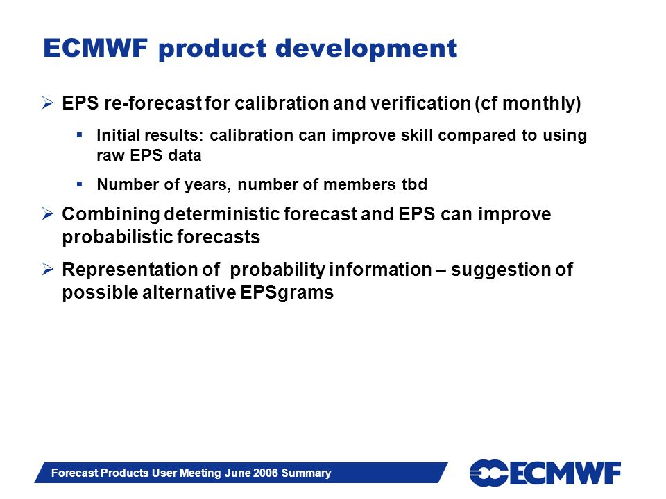 Slide 7 Forecast Products User Meeting June 2006 Summary ECMWF product development EPS re-forecast for calibration and verification (cf monthly) Initial results: calibration can improve skill compared to using raw EPS data Number of years, number of members tbd Combining deterministic forecast and EPS can improve probabilistic forecasts Representation of probability information – suggestion of possible alternative EPSgrams