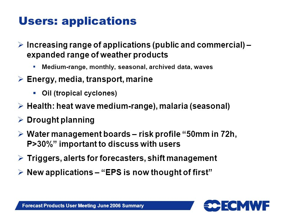 Slide 9 Forecast Products User Meeting June 2006 Summary Users: applications Increasing range of applications (public and commercial) – expanded range of weather products Medium-range, monthly, seasonal, archived data, waves Energy, media, transport, marine Oil (tropical cyclones) Health: heat wave medium-range), malaria (seasonal) Drought planning Water management boards – risk profile 50mm in 72h, P>30% important to discuss with users Triggers, alerts for forecasters, shift management New applications – EPS is now thought of first