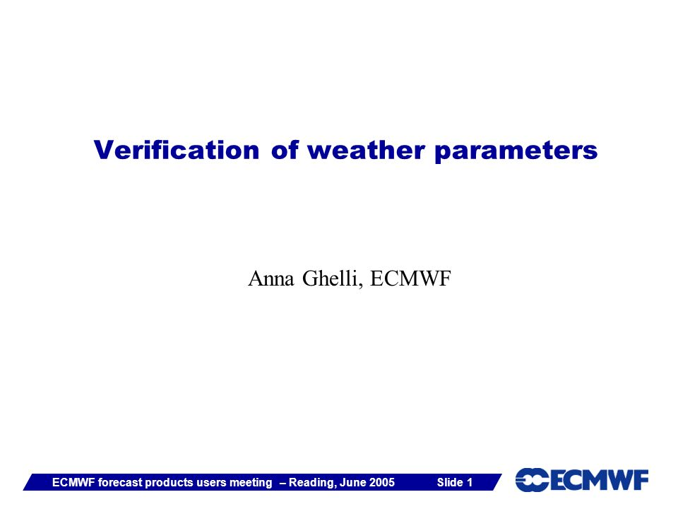 Slide 1ECMWF forecast products users meeting – Reading, June 2005 Verification of weather parameters Anna Ghelli, ECMWF