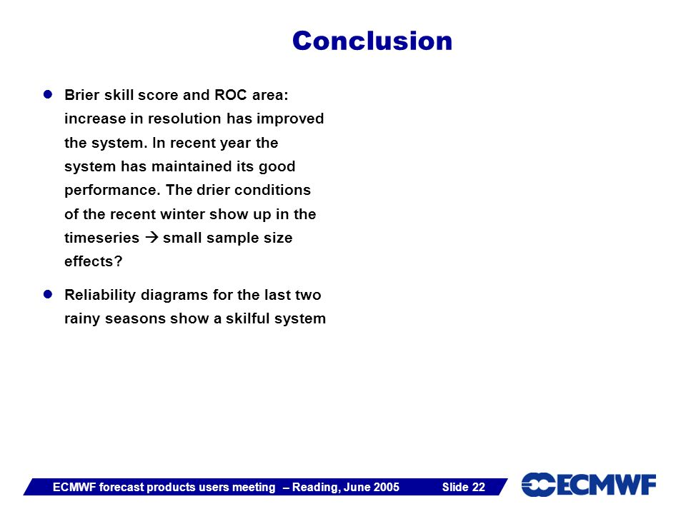 Slide 22ECMWF forecast products users meeting – Reading, June 2005 Brier skill score and ROC area: increase in resolution has improved the system.