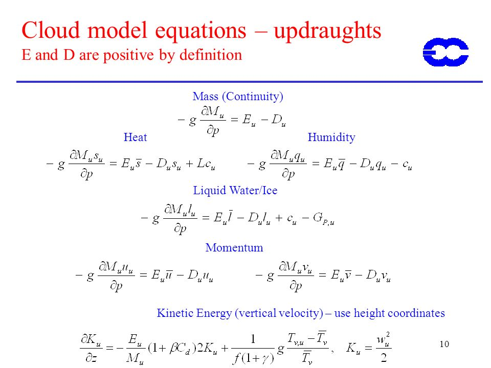 10 Cloud model equations – updraughts E and D are positive by definition Kinetic Energy (vertical velocity) – use height coordinates Momentum Liquid Water/Ice HeatHumidity Mass (Continuity)