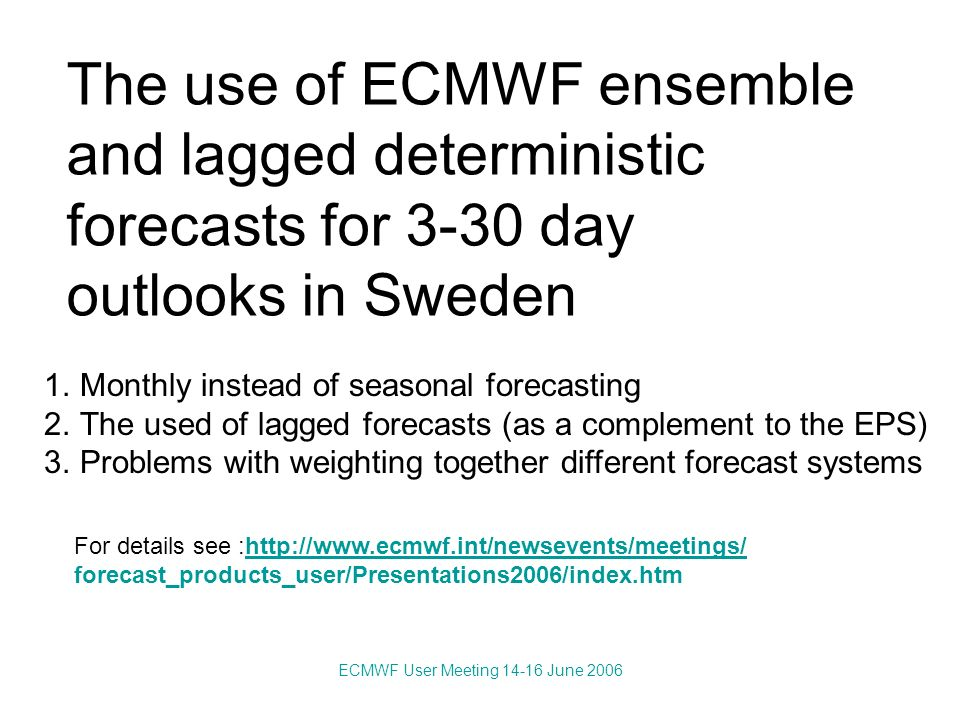 ECMWF User Meeting 14-16 June 2006 The use of ECMWF ensemble and lagged deterministic forecasts for 3-30 day outlooks in Sweden 1.Monthly instead of seasonal forecasting 2.The used of lagged forecasts (as a complement to the EPS) 3.Problems with weighting together different forecast systems For details see :http://www.ecmwf.int/newsevents/meetings/http://www.ecmwf.int/newsevents/meetings/ forecast_products_user/Presentations2006/index.htm