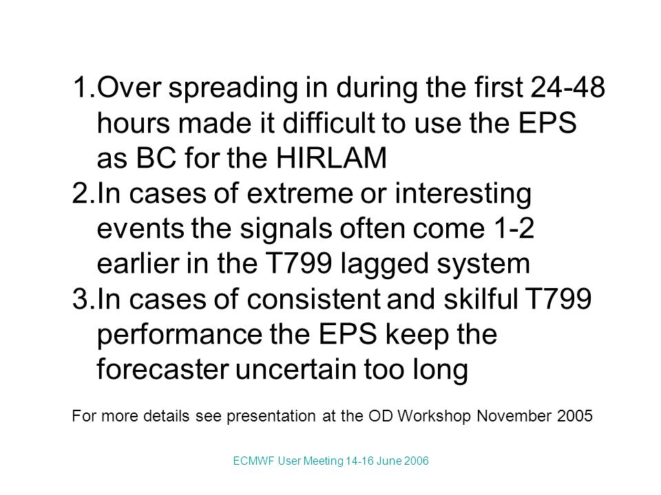 ECMWF User Meeting 14-16 June 2006 1.Over spreading in during the first 24-48 hours made it difficult to use the EPS as BC for the HIRLAM 2.In cases of extreme or interesting events the signals often come 1-2 earlier in the T799 lagged system 3.In cases of consistent and skilful T799 performance the EPS keep the forecaster uncertain too long For more details see presentation at the OD Workshop November 2005