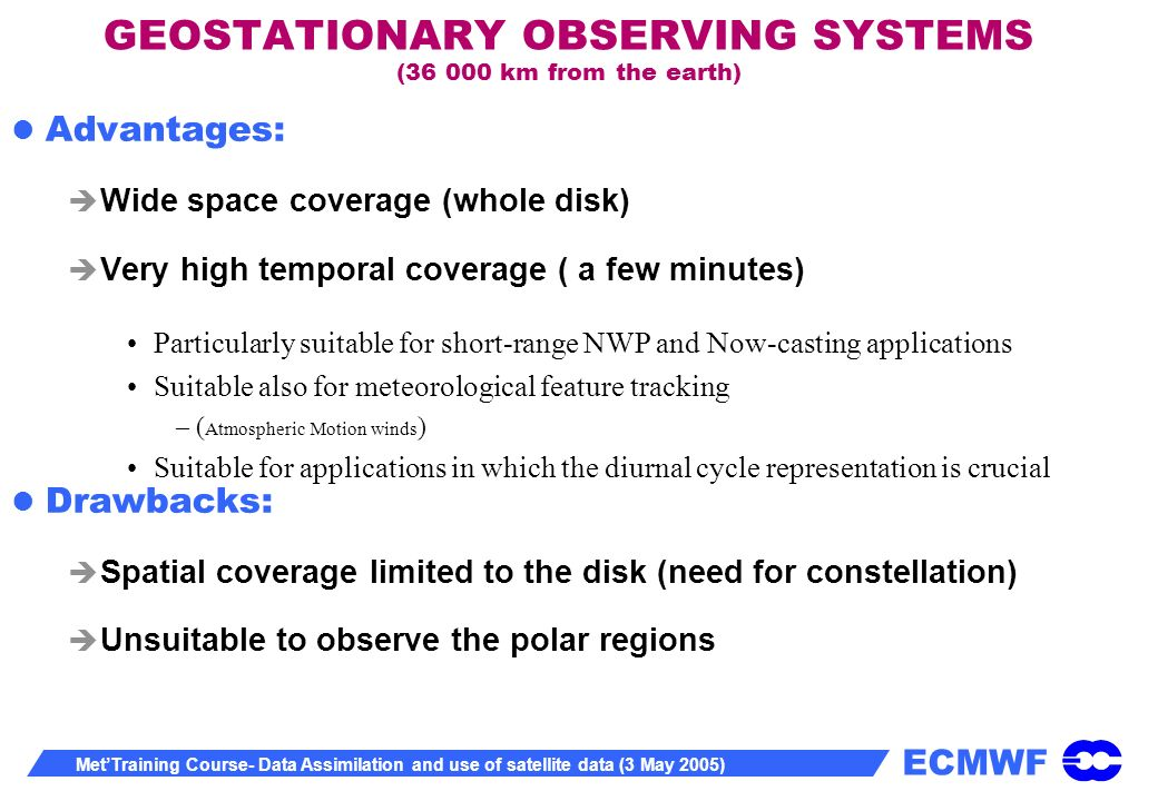 ECMWF MetTraining Course- Data Assimilation and use of satellite data (3 May 2005) GEOSTATIONARY OBSERVING SYSTEMS (36 000 km from the earth) Advantages: Wide space coverage (whole disk) Very high temporal coverage ( a few minutes) Particularly suitable for short-range NWP and Now-casting applications Suitable also for meteorological feature tracking –( Atmospheric Motion winds ) Suitable for applications in which the diurnal cycle representation is crucial Drawbacks: Spatial coverage limited to the disk (need for constellation) Unsuitable to observe the polar regions