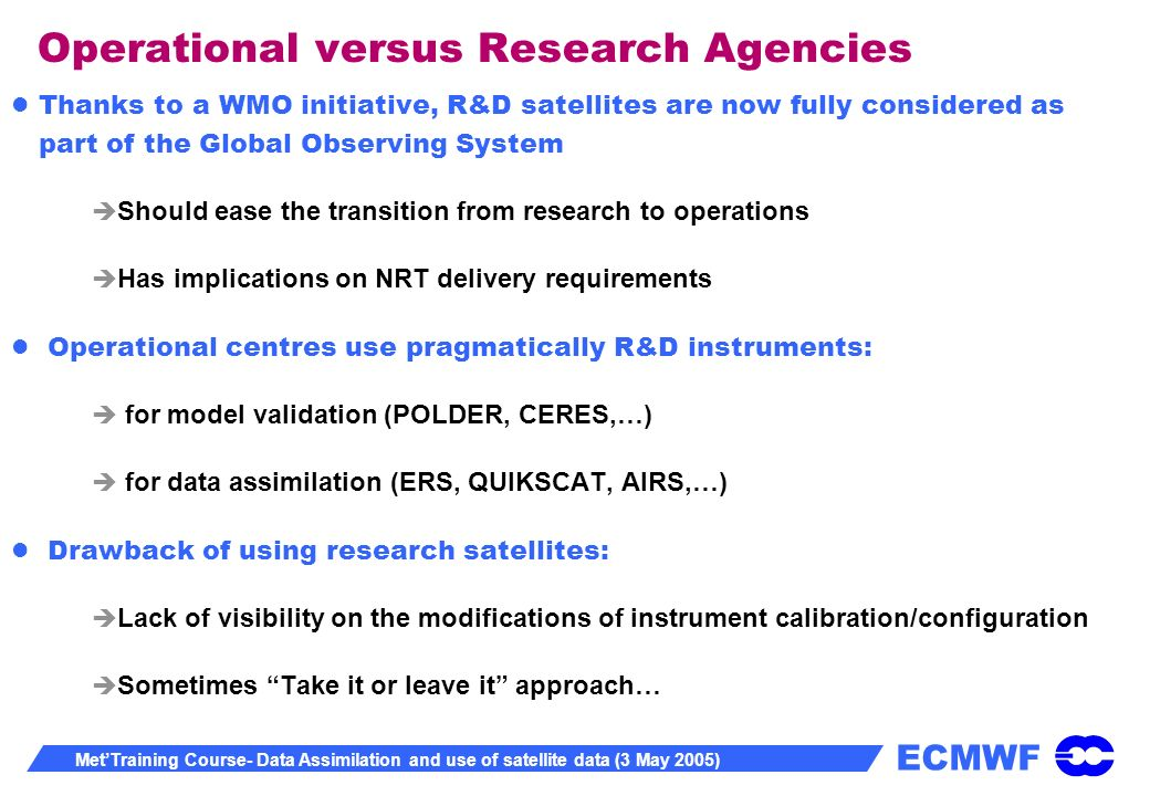 ECMWF MetTraining Course- Data Assimilation and use of satellite data (3 May 2005) Operational versus Research Agencies Thanks to a WMO initiative, R&D satellites are now fully considered as part of the Global Observing System Should ease the transition from research to operations Has implications on NRT delivery requirements Operational centres use pragmatically R&D instruments: for model validation (POLDER, CERES,…) for data assimilation (ERS, QUIKSCAT, AIRS,…) Drawback of using research satellites: Lack of visibility on the modifications of instrument calibration/configuration Sometimes Take it or leave it approach…