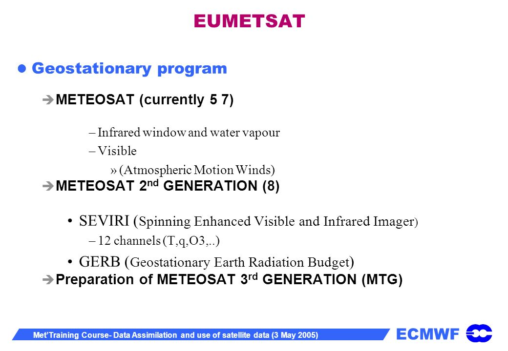 ECMWF MetTraining Course- Data Assimilation and use of satellite data (3 May 2005) EUMETSAT Geostationary program METEOSAT (currently 5 7) –Infrared window and water vapour –Visible »(Atmospheric Motion Winds) METEOSAT 2 nd GENERATION (8) SEVIRI ( Spinning Enhanced Visible and Infrared Imager ) –12 channels (T,q,O3,..) GERB ( Geostationary Earth Radiation Budget ) Preparation of METEOSAT 3 rd GENERATION (MTG)