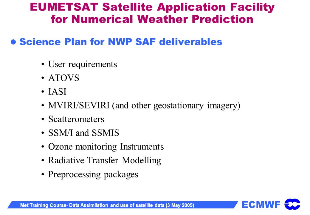 ECMWF MetTraining Course- Data Assimilation and use of satellite data (3 May 2005) EUMETSAT Satellite Application Facility for Numerical Weather Prediction Science Plan for NWP SAF deliverables User requirements ATOVS IASI MVIRI/SEVIRI (and other geostationary imagery) Scatterometers SSM/I and SSMIS Ozone monitoring Instruments Radiative Transfer Modelling Preprocessing packages