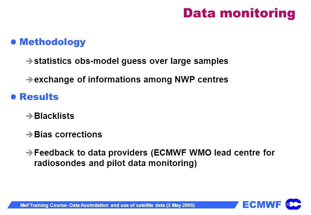 ECMWF MetTraining Course- Data Assimilation and use of satellite data (3 May 2005) Data monitoring Methodology statistics obs-model guess over large samples exchange of informations among NWP centres Results Blacklists Bias corrections Feedback to data providers (ECMWF WMO lead centre for radiosondes and pilot data monitoring)