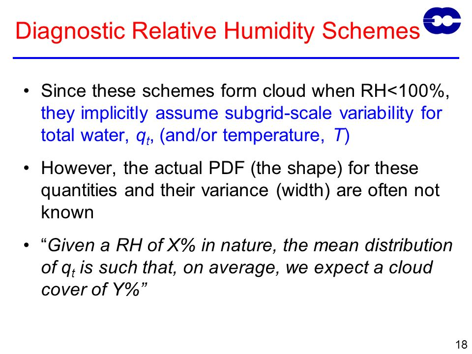 18 Since these schemes form cloud when RH<100%, they implicitly assume subgrid-scale variability for total water, q t, (and/or temperature, T) However, the actual PDF (the shape) for these quantities and their variance (width) are often not known Given a RH of X% in nature, the mean distribution of q t is such that, on average, we expect a cloud cover of Y% Diagnostic Relative Humidity Schemes
