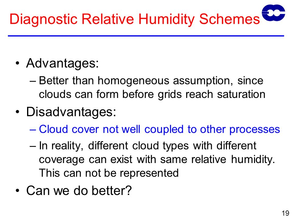 19 Advantages: –Better than homogeneous assumption, since clouds can form before grids reach saturation Disadvantages: –Cloud cover not well coupled to other processes –In reality, different cloud types with different coverage can exist with same relative humidity.