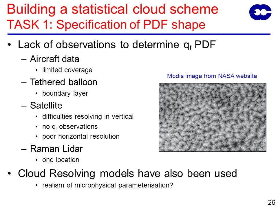 26 Lack of observations to determine q t PDF –Aircraft data limited coverage –Tethered balloon boundary layer –Satellite difficulties resolving in vertical no q t observations poor horizontal resolution –Raman Lidar one location Cloud Resolving models have also been used realism of microphysical parameterisation.