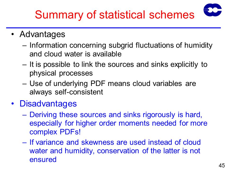 45 Summary of statistical schemes Advantages –Information concerning subgrid fluctuations of humidity and cloud water is available –It is possible to link the sources and sinks explicitly to physical processes –Use of underlying PDF means cloud variables are always self-consistent Disadvantages –Deriving these sources and sinks rigorously is hard, especially for higher order moments needed for more complex PDFs.