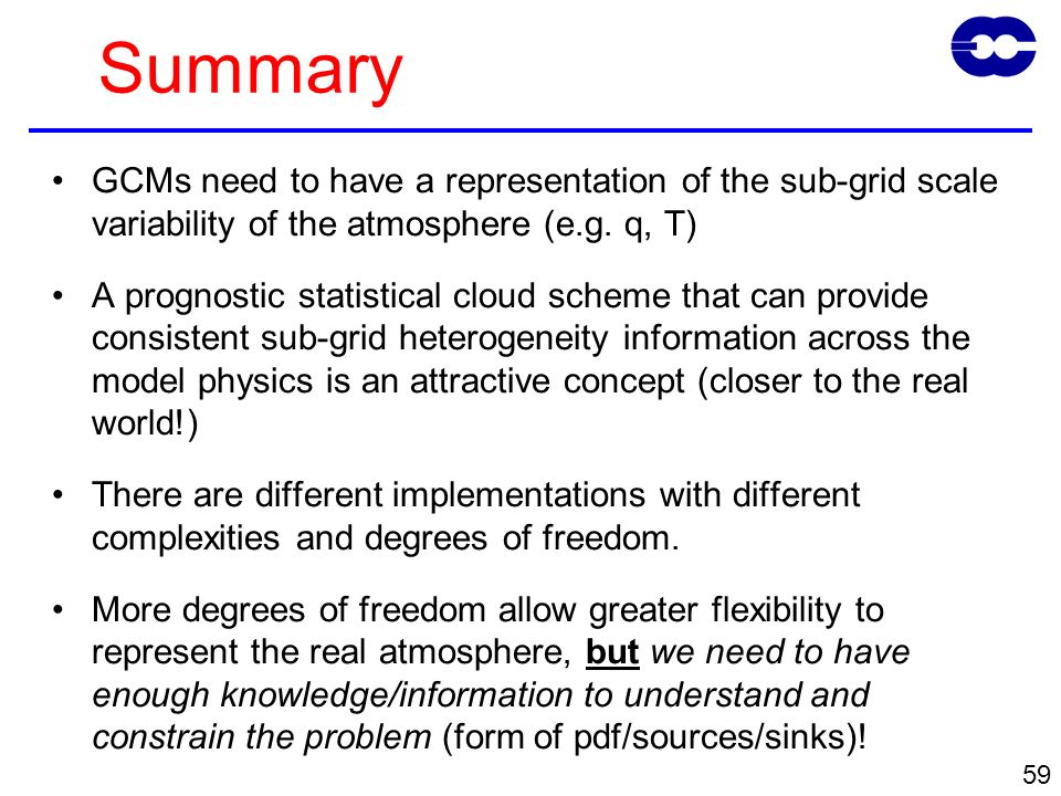 59 Summary GCMs need to have a representation of the sub-grid scale variability of the atmosphere (e.g.