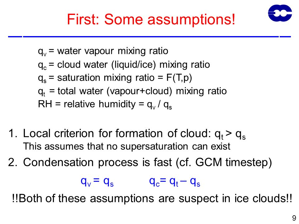 9 q v = water vapour mixing ratio q c = cloud water (liquid/ice) mixing ratio q s = saturation mixing ratio = F(T,p) q t = total water (vapour+cloud) mixing ratio RH = relative humidity = q v / q s 1.Local criterion for formation of cloud: q t > q s This assumes that no supersaturation can exist 2.Condensation process is fast (cf.
