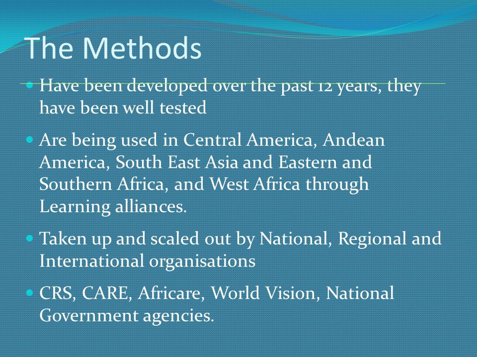 The Methods Have been developed over the past 12 years, they have been well tested Are being used in Central America, Andean America, South East Asia and Eastern and Southern Africa, and West Africa through Learning alliances.