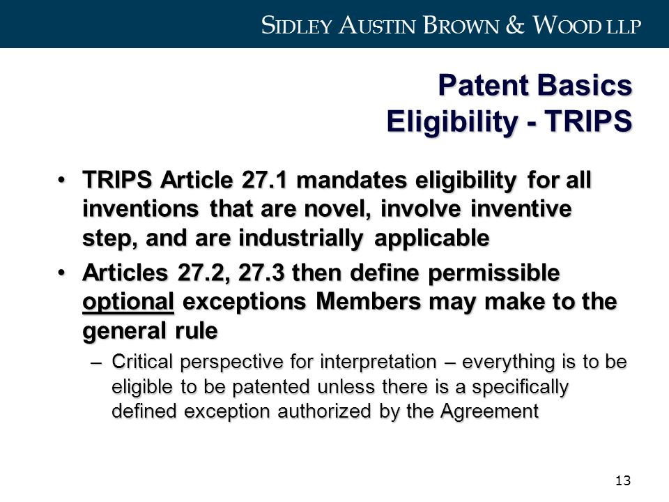 S IDLEY A USTIN B ROWN & W OOD LLP 13 Patent Basics Eligibility - TRIPS TRIPS Article 27.1 mandates eligibility for all inventions that are novel, involve inventive step, and are industrially applicableTRIPS Article 27.1 mandates eligibility for all inventions that are novel, involve inventive step, and are industrially applicable Articles 27.2, 27.3 then define permissible optional exceptions Members may make to the general ruleArticles 27.2, 27.3 then define permissible optional exceptions Members may make to the general rule –Critical perspective for interpretation – everything is to be eligible to be patented unless there is a specifically defined exception authorized by the Agreement
