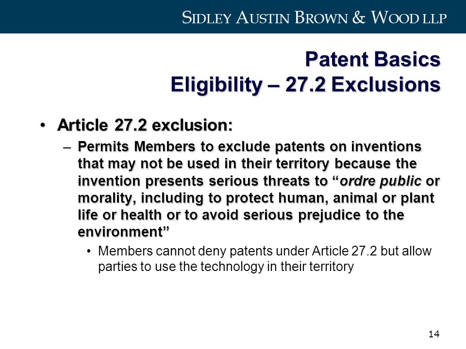 S IDLEY A USTIN B ROWN & W OOD LLP 14 Patent Basics Eligibility – 27.2 Exclusions Article 27.2 exclusion:Article 27.2 exclusion: –Permits Members to exclude patents on inventions that may not be used in their territory because the invention presents serious threats to ordre public or morality, including to protect human, animal or plant life or health or to avoid serious prejudice to the environment Members cannot deny patents under Article 27.2 but allow parties to use the technology in their territory
