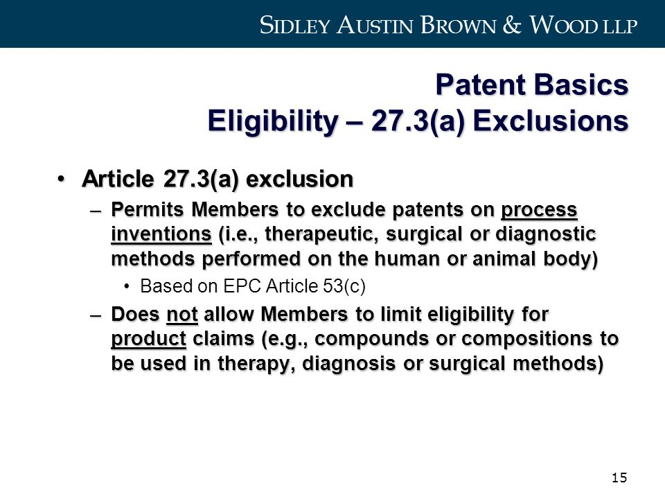 S IDLEY A USTIN B ROWN & W OOD LLP 15 Patent Basics Eligibility – 27.3(a) Exclusions Article 27.3(a) exclusionArticle 27.3(a) exclusion –Permits Members to exclude patents on process inventions (i.e., therapeutic, surgical or diagnostic methods performed on the human or animal body) Based on EPC Article 53(c) –Does not allow Members to limit eligibility for product claims (e.g., compounds or compositions to be used in therapy, diagnosis or surgical methods)