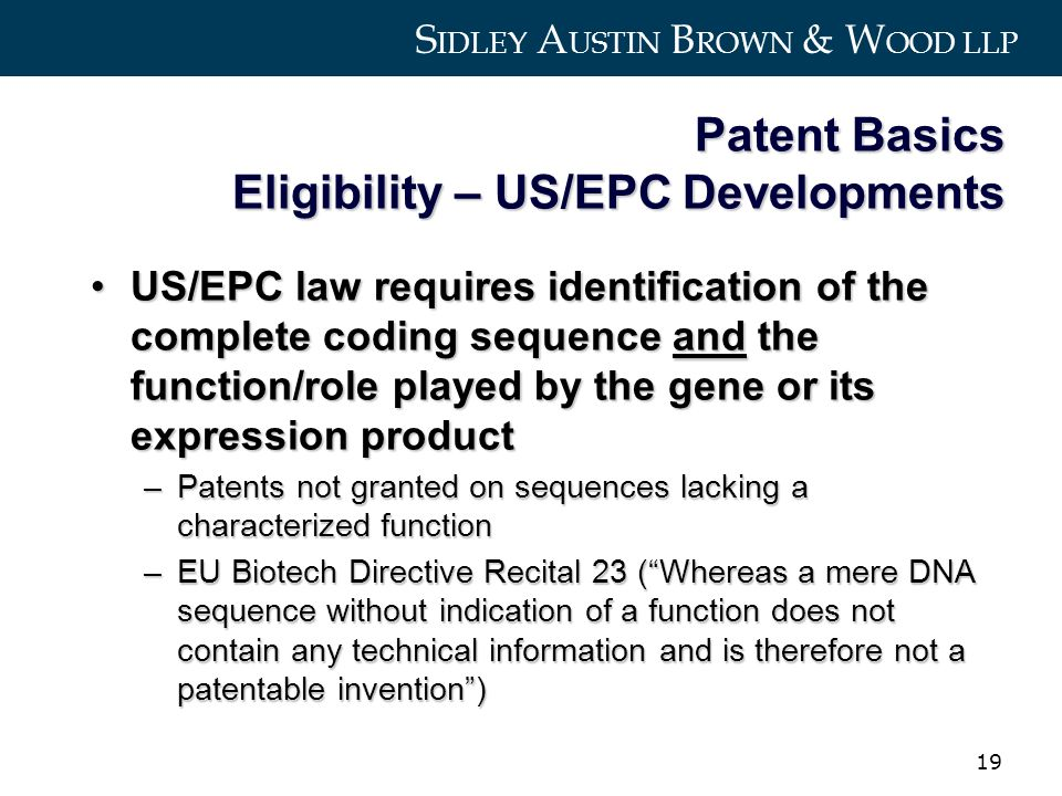 S IDLEY A USTIN B ROWN & W OOD LLP 19 Patent Basics Eligibility – US/EPC Developments US/EPC law requires identification of the complete coding sequence and the function/role played by the gene or its expression productUS/EPC law requires identification of the complete coding sequence and the function/role played by the gene or its expression product –Patents not granted on sequences lacking a characterized function –EU Biotech Directive Recital 23 (Whereas a mere DNA sequence without indication of a function does not contain any technical information and is therefore not a patentable invention)