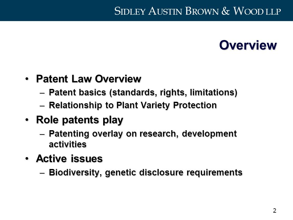 S IDLEY A USTIN B ROWN & W OOD LLP 2 Overview Patent Law OverviewPatent Law Overview –Patent basics (standards, rights, limitations) –Relationship to Plant Variety Protection Role patents playRole patents play –Patenting overlay on research, development activities Active issuesActive issues –Biodiversity, genetic disclosure requirements