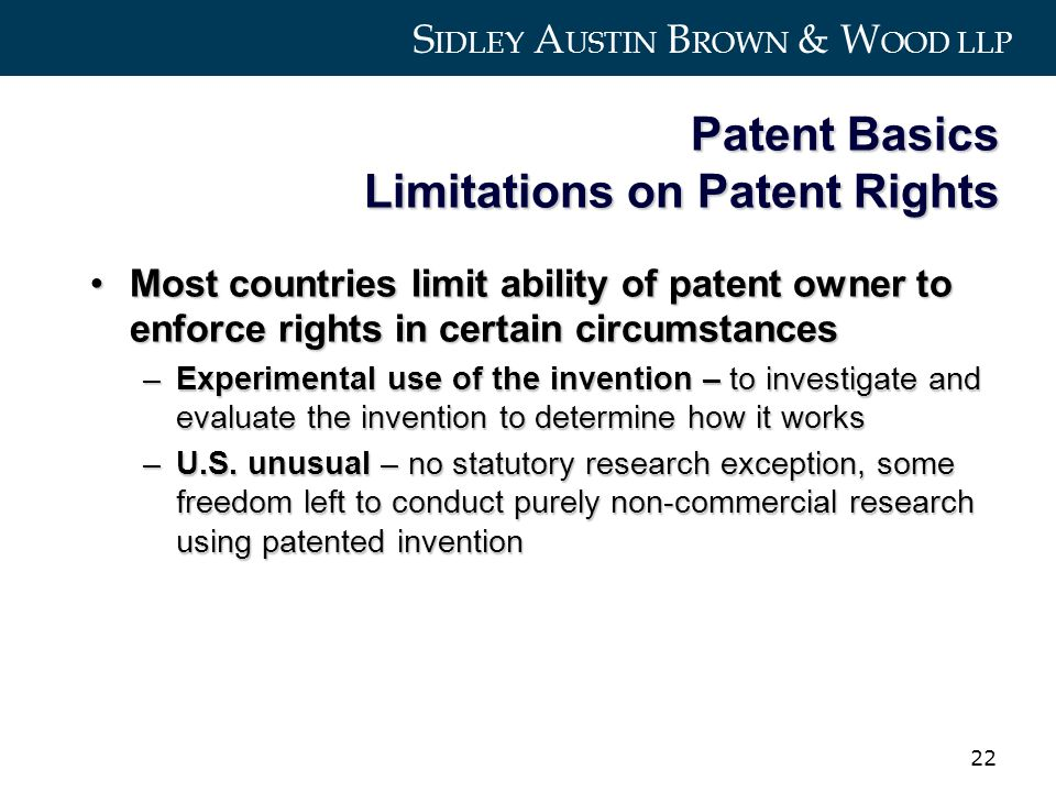 S IDLEY A USTIN B ROWN & W OOD LLP 22 Patent Basics Limitations on Patent Rights Most countries limit ability of patent owner to enforce rights in certain circumstancesMost countries limit ability of patent owner to enforce rights in certain circumstances –Experimental use of the invention – to investigate and evaluate the invention to determine how it works –U.S.