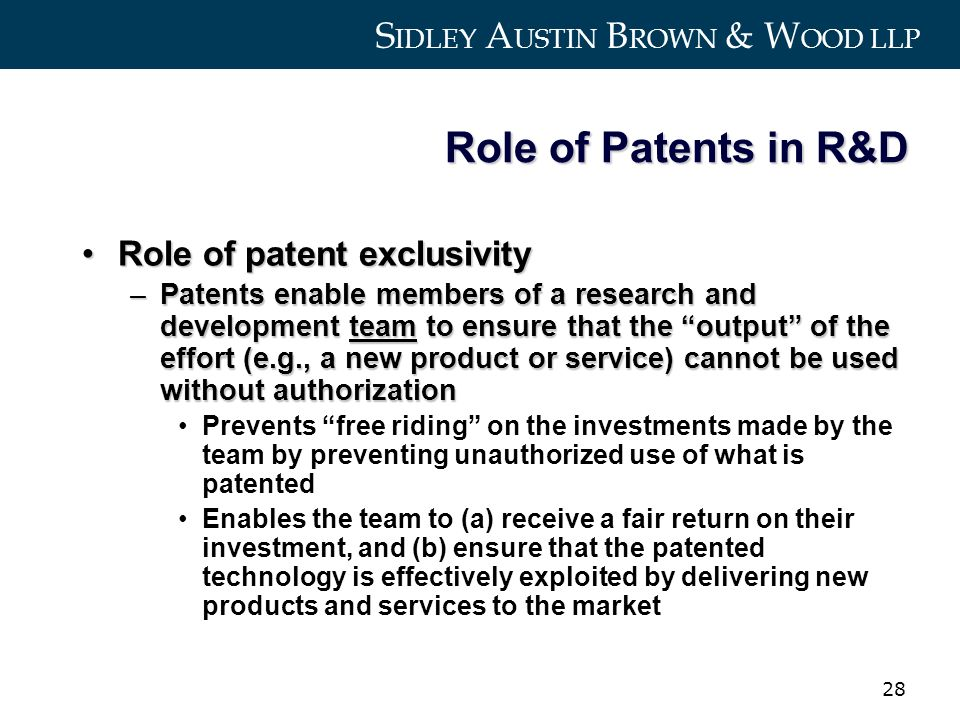 S IDLEY A USTIN B ROWN & W OOD LLP 28 Role of Patents in R&D Role of patent exclusivityRole of patent exclusivity –Patents enable members of a research and development team to ensure that the output of the effort (e.g., a new product or service) cannot be used without authorization Prevents free riding on the investments made by the team by preventing unauthorized use of what is patented Enables the team to (a) receive a fair return on their investment, and (b) ensure that the patented technology is effectively exploited by delivering new products and services to the market