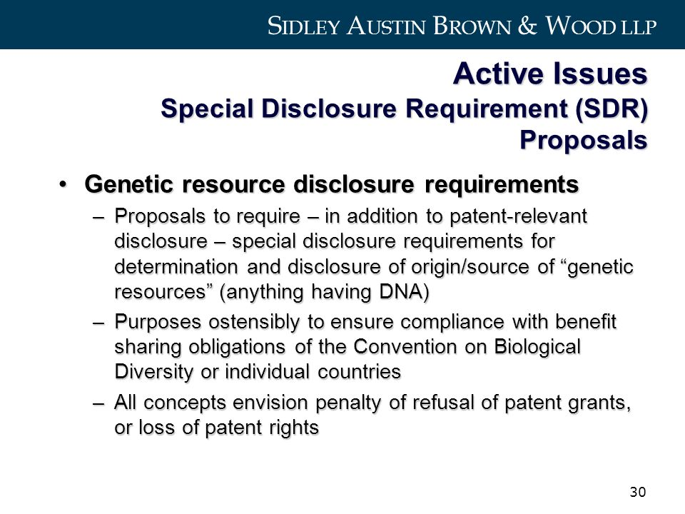 S IDLEY A USTIN B ROWN & W OOD LLP 30 Active Issues Special Disclosure Requirement (SDR) Proposals Genetic resource disclosure requirementsGenetic resource disclosure requirements –Proposals to require – in addition to patent-relevant disclosure – special disclosure requirements for determination and disclosure of origin/source of genetic resources (anything having DNA) –Purposes ostensibly to ensure compliance with benefit sharing obligations of the Convention on Biological Diversity or individual countries –All concepts envision penalty of refusal of patent grants, or loss of patent rights