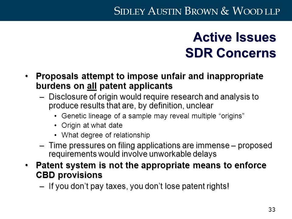 S IDLEY A USTIN B ROWN & W OOD LLP 33 Active Issues SDR Concerns Proposals attempt to impose unfair and inappropriate burdens on all patent applicantsProposals attempt to impose unfair and inappropriate burdens on all patent applicants –Disclosure of origin would require research and analysis to produce results that are, by definition, unclear Genetic lineage of a sample may reveal multiple origins Origin at what date What degree of relationship –Time pressures on filing applications are immense – proposed requirements would involve unworkable delays Patent system is not the appropriate means to enforce CBD provisionsPatent system is not the appropriate means to enforce CBD provisions –If you dont pay taxes, you dont lose patent rights!