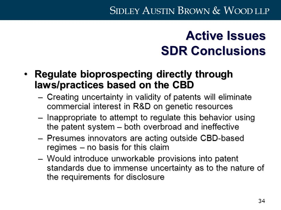S IDLEY A USTIN B ROWN & W OOD LLP 34 Active Issues SDR Conclusions Regulate bioprospecting directly through laws/practices based on the CBDRegulate bioprospecting directly through laws/practices based on the CBD –Creating uncertainty in validity of patents will eliminate commercial interest in R&D on genetic resources –Inappropriate to attempt to regulate this behavior using the patent system – both overbroad and ineffective –Presumes innovators are acting outside CBD-based regimes – no basis for this claim –Would introduce unworkable provisions into patent standards due to immense uncertainty as to the nature of the requirements for disclosure