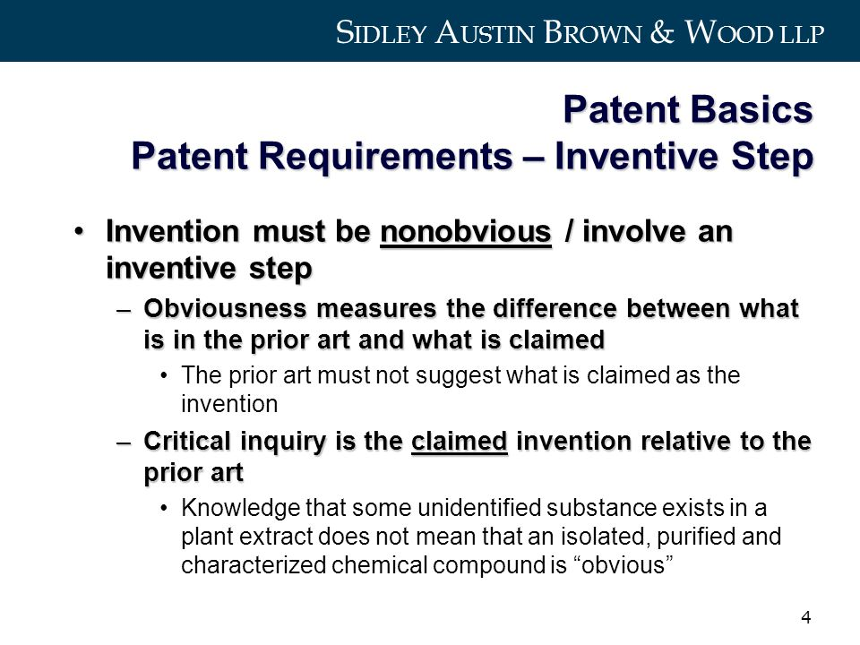 S IDLEY A USTIN B ROWN & W OOD LLP 4 Patent Basics Patent Requirements – Inventive Step Invention must be nonobvious / involve an inventive stepInvention must be nonobvious / involve an inventive step –Obviousness measures the difference between what is in the prior art and what is claimed The prior art must not suggest what is claimed as the invention –Critical inquiry is the claimed invention relative to the prior art Knowledge that some unidentified substance exists in a plant extract does not mean that an isolated, purified and characterized chemical compound is obvious