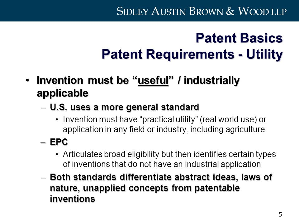 S IDLEY A USTIN B ROWN & W OOD LLP 5 Patent Basics Patent Requirements - Utility Invention must be useful / industrially applicableInvention must be useful / industrially applicable –U.S.