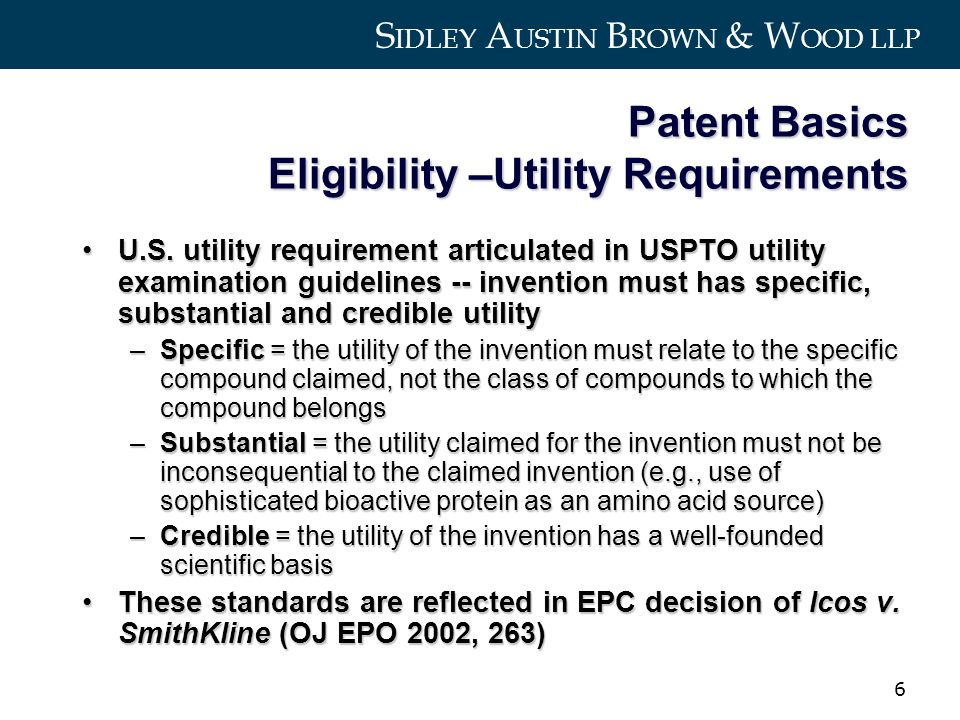 S IDLEY A USTIN B ROWN & W OOD LLP 6 Patent Basics Eligibility –Utility Requirements U.S.