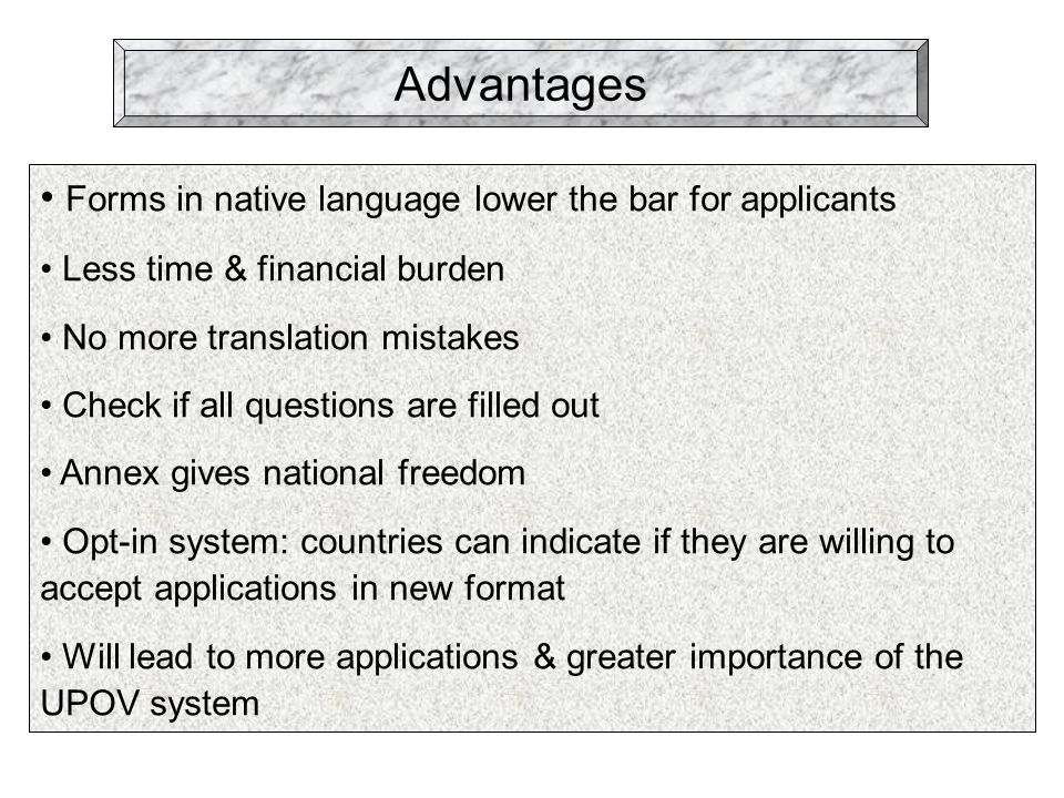 Advantages Forms in native language lower the bar for applicants Less time & financial burden No more translation mistakes Check if all questions are filled out Annex gives national freedom Opt-in system: countries can indicate if they are willing to accept applications in new format Will lead to more applications & greater importance of the UPOV system