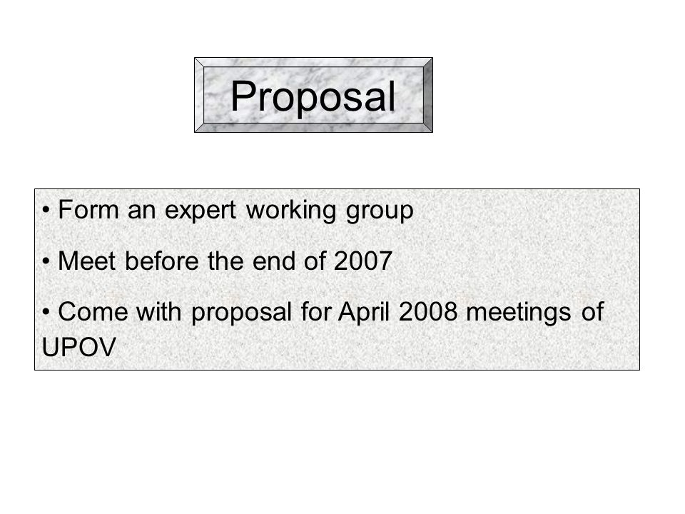 Proposal Form an expert working group Meet before the end of 2007 Come with proposal for April 2008 meetings of UPOV