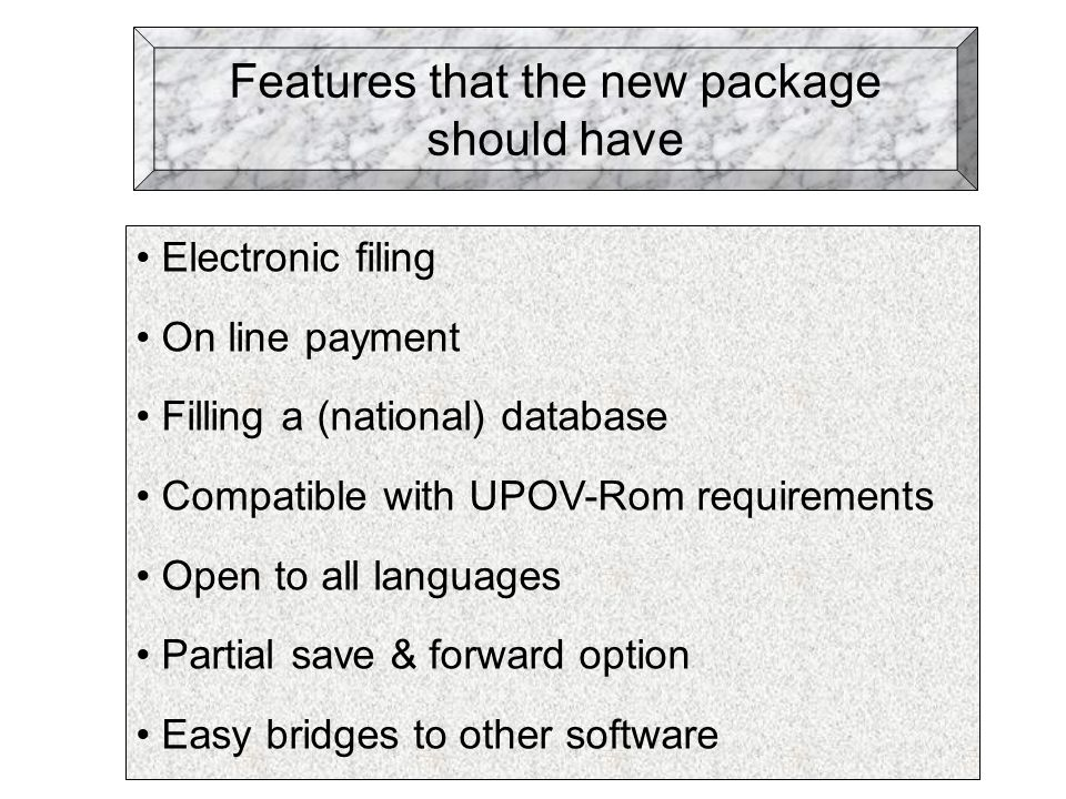 Features that the new package should have Electronic filing On line payment Filling a (national) database Compatible with UPOV-Rom requirements Open to all languages Partial save & forward option Easy bridges to other software