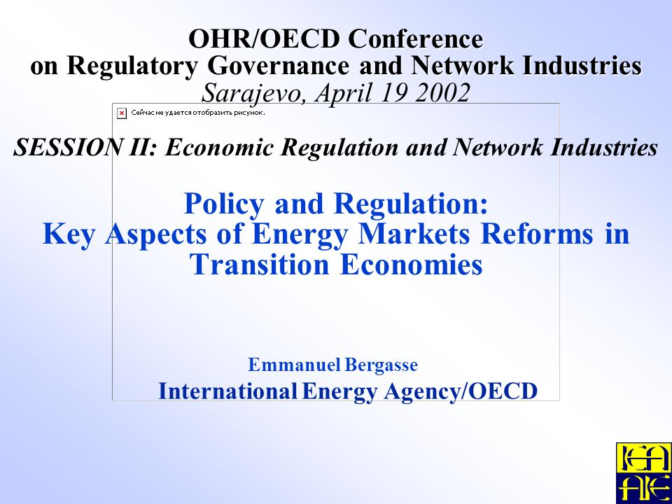 OHR/OECD Conference on Regulatory Governance and Network Industries OHR/OECD Conference on Regulatory Governance and Network Industries Sarajevo, April 19 2002 SESSION II: Economic Regulation and Network Industries Policy and Regulation: Key Aspects of Energy Markets Reforms in Transition Economies Emmanuel Bergasse International Energy Agency/OECD
