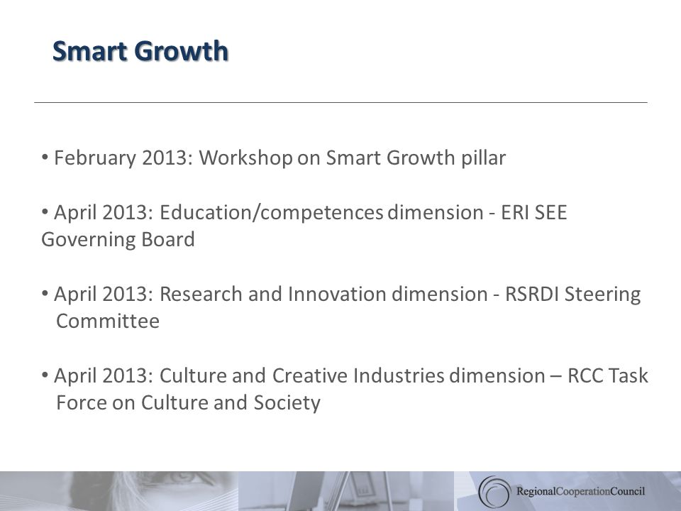Smart Growth February 2013: Workshop on Smart Growth pillar April 2013: Education/competences dimension - ERI SEE Governing Board April 2013: Research and Innovation dimension - RSRDI Steering Committee April 2013: Culture and Creative Industries dimension – RCC Task Force on Culture and Society