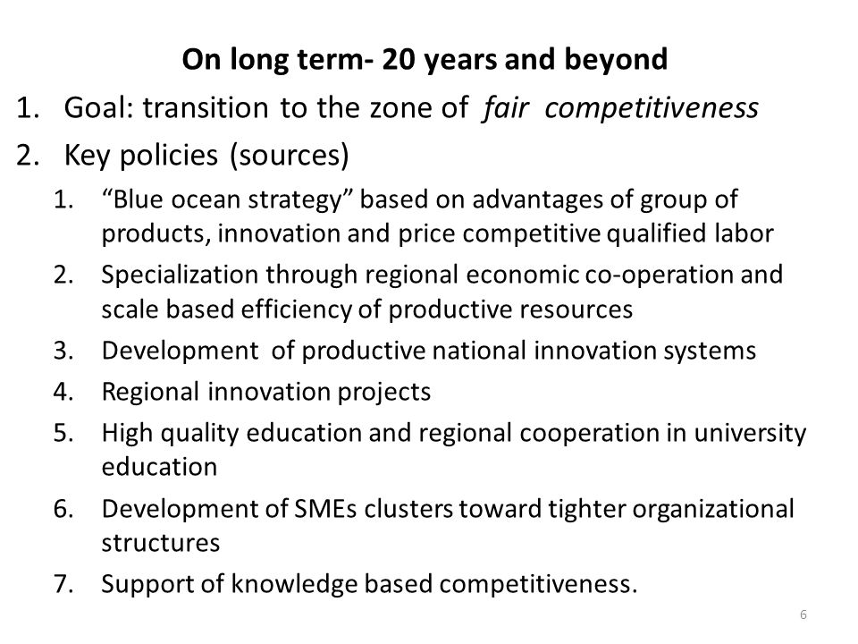 On long term- 20 years and beyond 1.Goal: transition to the zone of fair competitiveness 2.Key policies (sources) 1.Blue ocean strategy based on advantages of group of products, innovation and price competitive qualified labor 2.Specialization through regional economic co-operation and scale based efficiency of productive resources 3.Development of productive national innovation systems 4.Regional innovation projects 5.High quality education and regional cooperation in university education 6.Development of SMEs clusters toward tighter organizational structures 7.Support of knowledge based competitiveness.