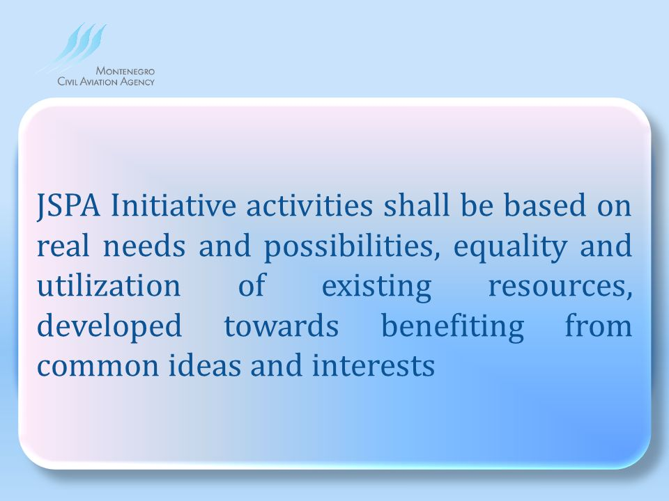 JSPA Initiative activities shall be based on real needs and possibilities, equality and utilization of existing resources developed towards benefiting from common ideas and interests JSPA Initiative activities shall be based on real needs and possibilities, equality and utilization of existing resources, developed towards benefiting from common ideas and interests