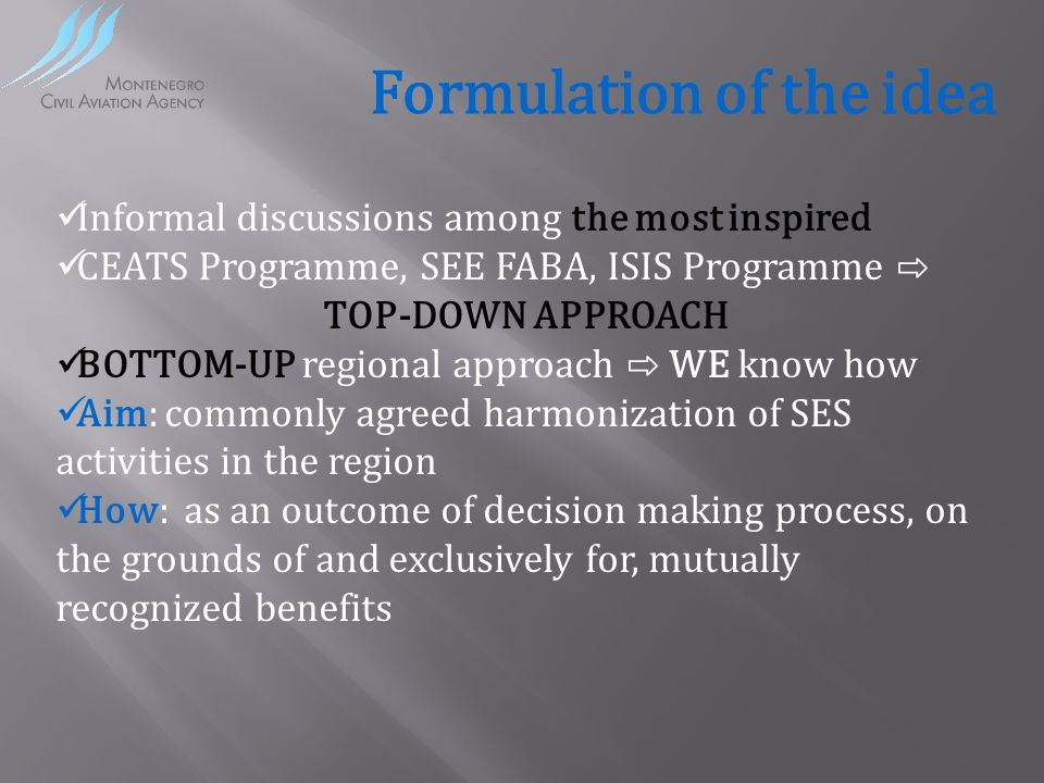 Formulation of the idea Informal discussions among the most inspired CEATS Programme, SEE FABA, ISIS Programme TOP-DOWN APPROACH BOTTOM-UP regional approach WE know how Aim: commonly agreed harmonization of SES activities in the region How: as an outcome of decision making process, on the grounds of and exclusively for, mutually recognized benefits