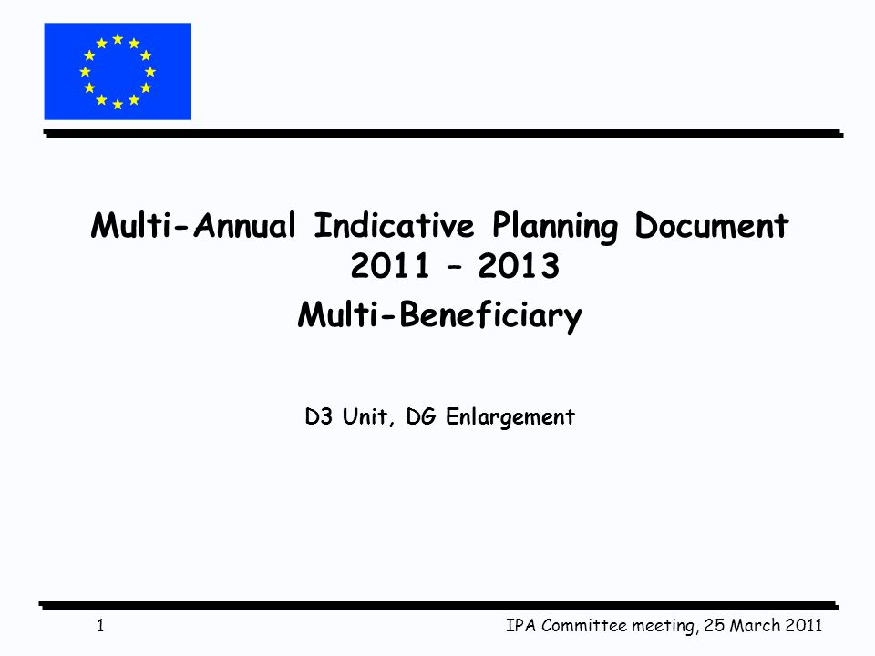 IPA Committee meeting, 25 March 20111 Multi-Annual Indicative Planning Document 2011 – 2013 Multi-Beneficiary D3 Unit, DG Enlargement