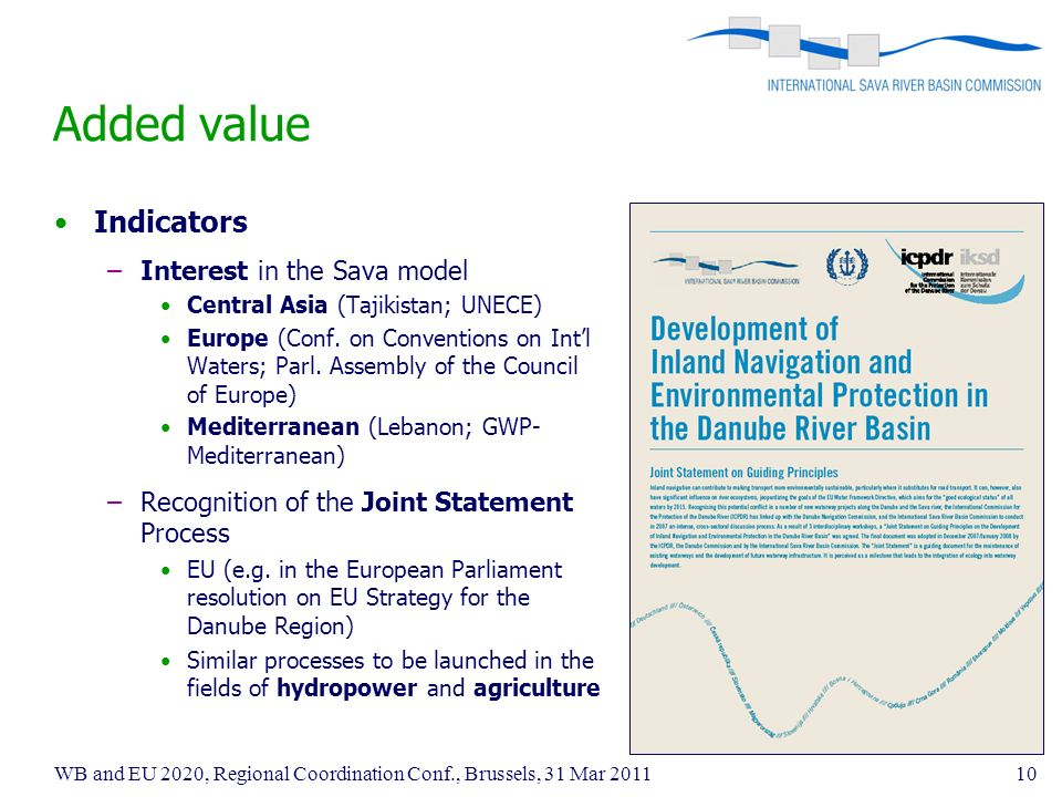 WB and EU 2020, Regional Coordination Conf., Brussels, 31 Mar Added value Indicators –Interest in the Sava model Central Asia (Tajikistan; UNECE) Europe (Conf.