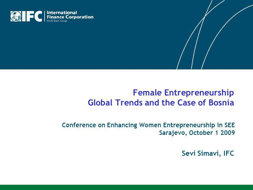 Female Entrepreneurship Global Trends and the Case of Bosnia Conference on Enhancing Women Entrepreneurship in SEE Sarajevo, October 1 2009 Sevi Simavi, IFC