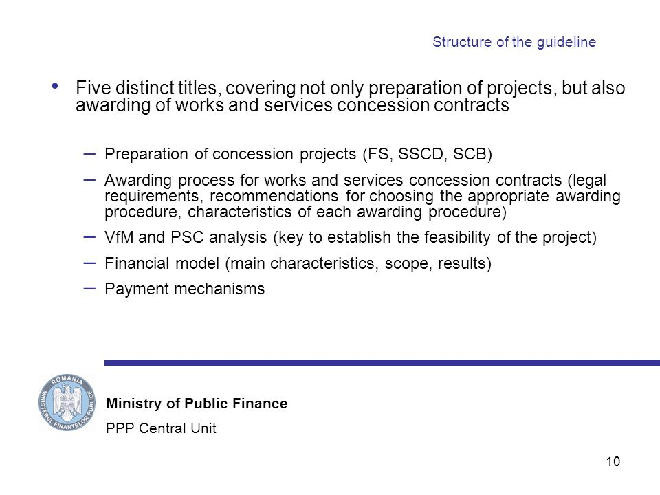 10 Structure of the guideline Five distinct titles, covering not only preparation of projects, but also awarding of works and services concession contracts – Preparation of concession projects (FS, SSCD, SCB) – Awarding process for works and services concession contracts (legal requirements, recommendations for choosing the appropriate awarding procedure, characteristics of each awarding procedure) – VfM and PSC analysis (key to establish the feasibility of the project) – Financial model (main characteristics, scope, results) – Payment mechanisms PPP Central Unit Ministry of Public Finance