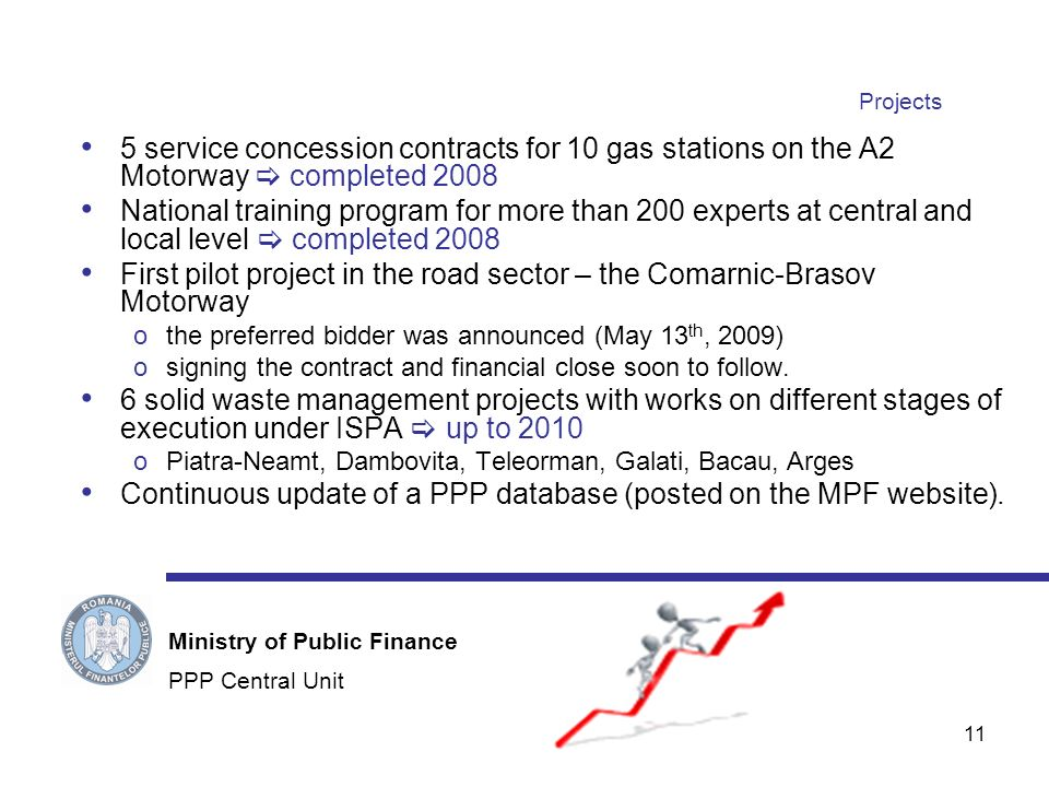 11 Projects 5 service concession contracts for 10 gas stations on the A2 Motorway completed 2008 National training program for more than 200 experts at central and local level completed 2008 First pilot project in the road sector – the Comarnic-Brasov Motorway othe preferred bidder was announced (May 13 th, 2009) osigning the contract and financial close soon to follow.