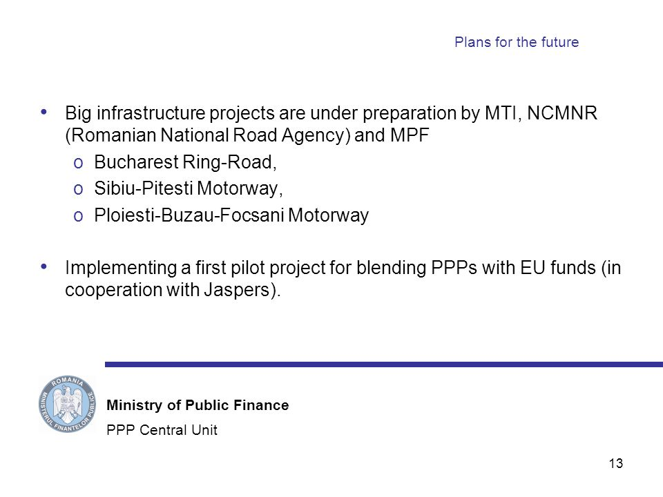 13 Plans for the future Big infrastructure projects are under preparation by MTI, NCMNR (Romanian National Road Agency) and MPF oBucharest Ring-Road, oSibiu-Pitesti Motorway, oPloiesti-Buzau-Focsani Motorway Implementing a first pilot project for blending PPPs with EU funds (in cooperation with Jaspers).
