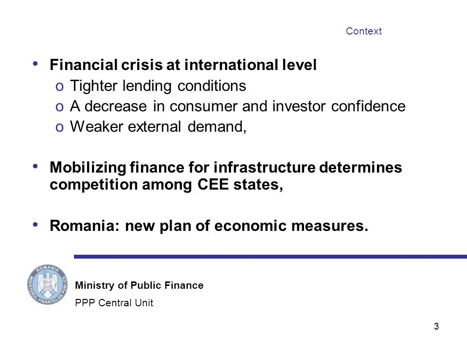 3 Context Financial crisis at international level oTighter lending conditions oA decrease in consumer and investor confidence oWeaker external demand, Mobilizing finance for infrastructure determines competition among CEE states, Romania: new plan of economic measures.