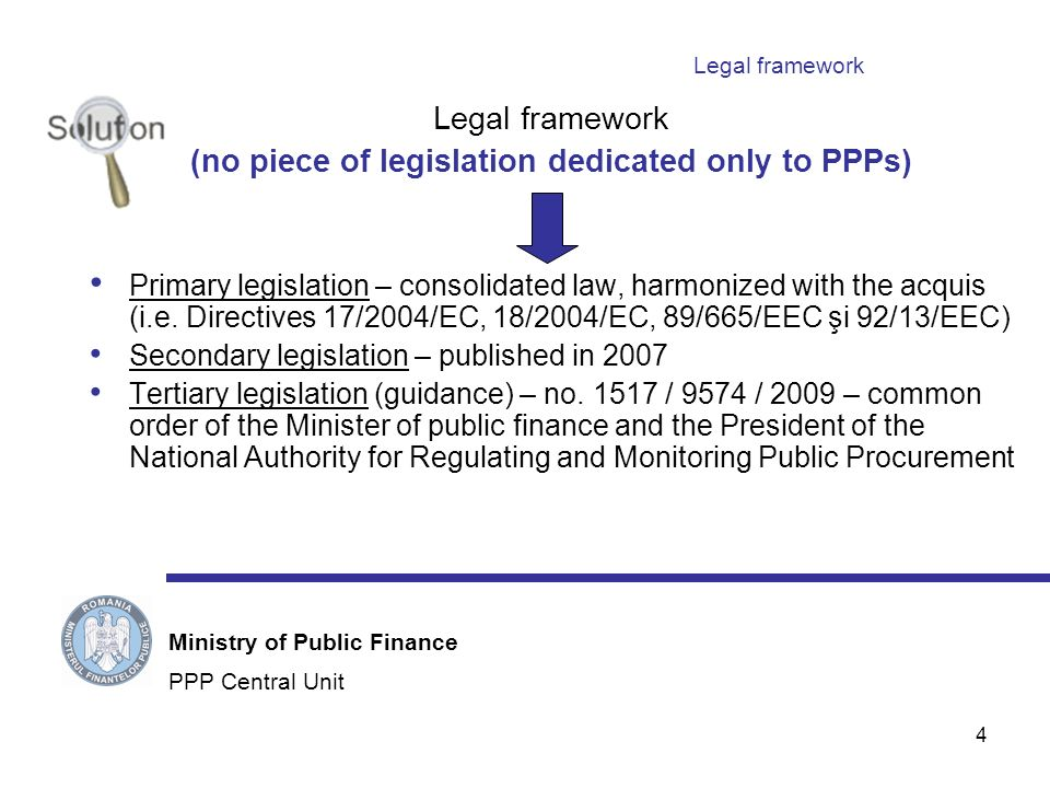 4 Legal framework (no piece of legislation dedicated only to PPPs) Primary legislation – consolidated law, harmonized with the acquis (i.e.