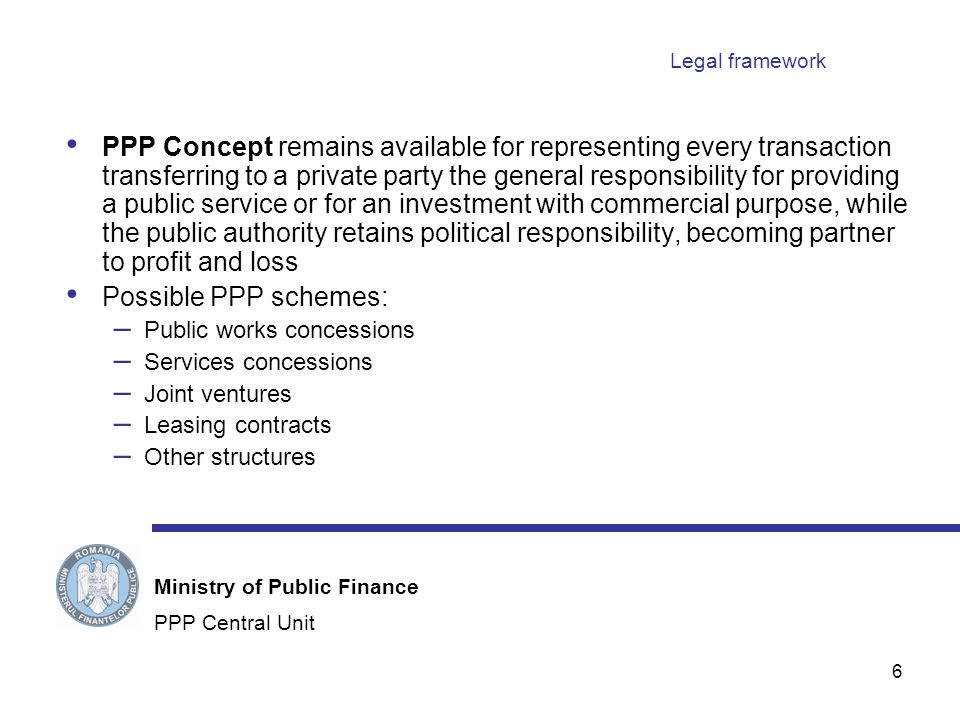 6 Legal framework PPP Concept remains available for representing every transaction transferring to a private party the general responsibility for providing a public service or for an investment with commercial purpose, while the public authority retains political responsibility, becoming partner to profit and loss Possible PPP schemes: – Public works concessions – Services concessions – Joint ventures – Leasing contracts – Other structures PPP Central Unit Ministry of Public Finance