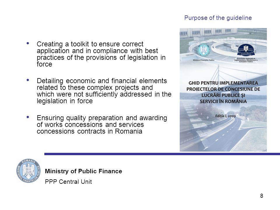 8 Purpose of the guideline Creating a toolkit to ensure correct application and in compliance with best practices of the provisions of legislation in force Detailing economic and financial elements related to these complex projects and which were not sufficiently addressed in the legislation in force Ensuring quality preparation and awarding of works concessions and services concessions contracts in Romania PPP Central Unit Ministry of Public Finance